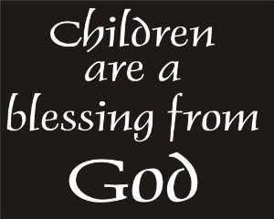 Children are a blessing from http://ecx.images-amazon.com/images/I/419smjCxZ2L._SX300_.jpg